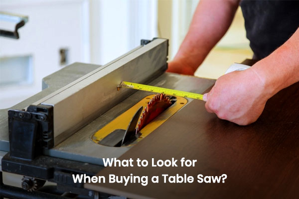 What to look for When Buying a Table Saw?