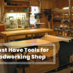 Must Have Tools For Your Woodworking Shop